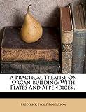 A Practical Treatise on Organ-Building, Frederick Ewart Robertson, 1278704167