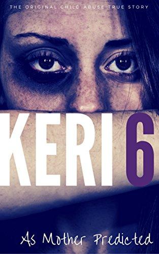 KERI 6: The Original Child Abuse True Story (Child Abuse True Stories) -