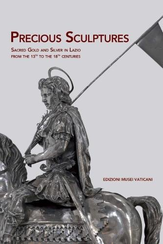 Precious Sculptures: Sacred Gold and Silver in Lazio from the 13th to the 18th centuries pdf