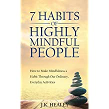The 7 Habits of Highly Mindful People: How to Make Mindfulness a Habit Through Our Ordinary, Everyday Activities