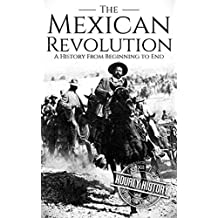 The Mexican Revolution: A History From Beginning to End