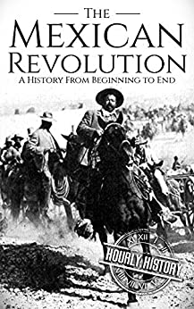 The Mexican Revolution: A History From Beginning to End (English Edition) de [History, Hourly]