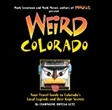 Weird Colorado: Your Travel Guide to Colorado s Local Legends and Best Kept Secrets (Volume 13)