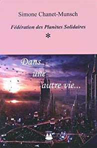 Fédération des Planètes Solidaires, Tome 1 : Dans une autre vie... par Simone Chanet-Munsch