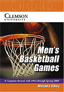 Clemson University Men's Basketball Games: A Complete Record, Fall 1953 Through Spring 1006 Michael E. O'Hara