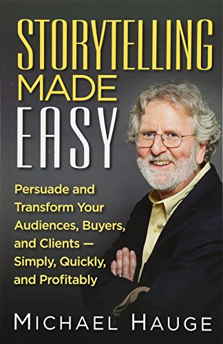 Storytelling Made Easy: Persuade and Transform Your Audiences, Buyers, and Clients - Simply, Quickly, and Profitably