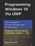 windows mobile development - Programming Windows 10 Via UWP (Complete Chpt 1-15): Learn to program Universal Windows Apps for the desktop (Programming Win10)