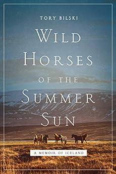 Wild Horses of the Summer Sun: A Memoir of Iceland by [Bilski, Tory]