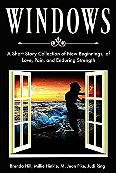 Windows: A Short Story Collection of New Beginnings, of Love, Pain, and Enduring Strength by [Hill, Brenda, Pike, M. Jean, Ring, Judi, Hinkle, Millie]