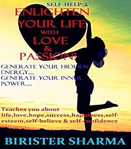 SELF-HELP2:ENLIGHTEN YOUR LIFE WITH LOVE & PASSION!(Generate your hidden energy....  Self help: Self help & self help books, motivational self help books, self esteem books, motivational self help by [Sharma, Birister]