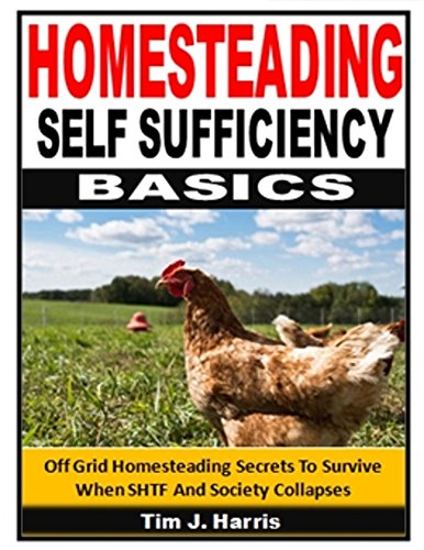 Homesteading Self Sufficiency Basics: Off Grid Homesteading Secrets To Protect Your Family When SHTF And Society Collapses by [Harris, Tim J.]