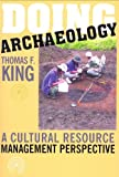 Doing Archaeology : A Cultural Resource Manager's Perspective, King, Thomas F., 1598740024