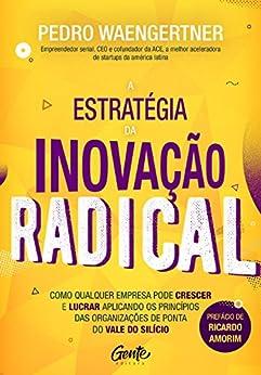 A estratégia da inovação radical: Como qualquer empresa pode crescer e lucrar aplicando os princípios das organizações de ponta do Vale do Silício por [Waengertner, Pedro]