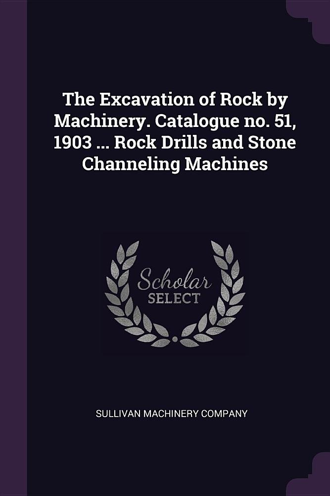 Download The Excavation of Rock by Machinery. Catalogue no. 51, 1903 ... Rock Drills and Stone Channeling Machines pdf epub