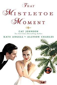 That Mistletoe Moment by [Johnson, Cat, Angell, Kate, Charles, Allyson]