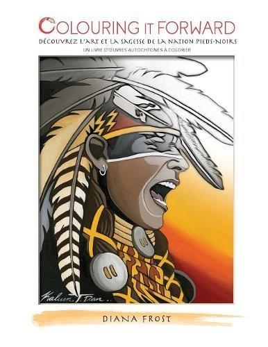 Colouring It Forward - Decouvrez l'Art et la Sagesse des Pieds-Noirs: Un Livre d'œuvres Autochtones a Colorier  [Frost, Diana] (Tapa Blanda)