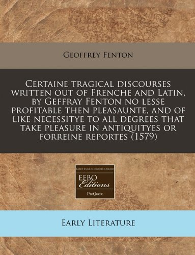 Certaine tragical discourses written out of Frenche and Latin, by Geffray Fenton no lesse profitable then pleasaunte, and of like necessitye to all ... in antiquityes or forreine reportes (1579) pdf