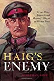 "Jonathan Boff, ""Haig's Enemy: Crown Prince Rupprecht and Germany's War on the Western Front"" (Oxford UP, 2018)"