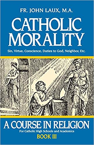 Catholic Morality: A Course in Religion - Book III: John Laux M A