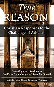 True Reason: Christian Responses to the Challenge of Atheism by [Gilson, Tom, Weitnauer, Carson]