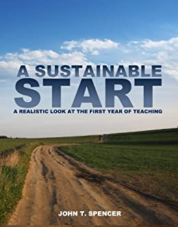 A Sustainable Start: A Realistic Look at the First Year of Teaching by [Spencer, John T.]