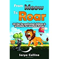 From Meow To Roar: 101 tips for motivated children & principles for excellent living