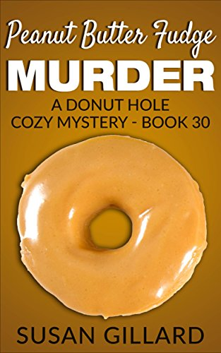 Peanut Butter Fudge Murder: A Donut Hole Cozy - Book 30 (A Donut Hole Cozy Mystery)