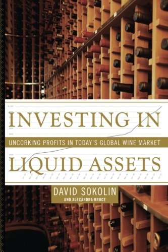 Investing in Liquid Assets: Uncorking Profits in Today's Global Wine Market by David Sokolin, Alexandra Bruce