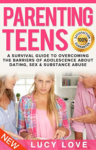 Parenting Teens: A Survival Guide To Overcoming The Barriers Of Adolescence  About Dating, Sex