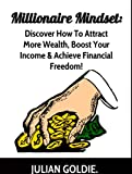 Millionaire Mindset: Discover How To Attract More Wealth, Boost Your Income & Achieve Financial Freedom!