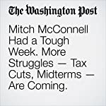 Mitch McConnell Had a Tough Week. More Struggles — Tax Cuts, Midterms — Are Coming. | Sean Sullivan,Paul Kane