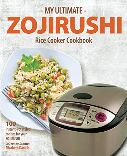 My Ultimate Zojirushi Rice Cooker Cookbook: 100 Surprisingly Delicious Instant Pot Style Recipes with Illustrations for your Micom NS-TSC Rice Cooker by Elizabeth Daniels