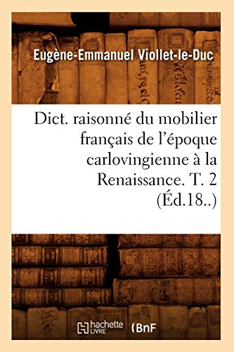 Dict. Raisonne Du Mobilier Francais de L'Epoque Carlovingienne a la Renaissance. T. 2 (Ed.18..) (Arts) (French Edition) -