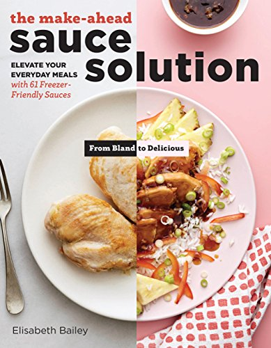 The Make-Ahead Sauce Solution: Elevate Your Everyday Meals with 61 Freezer-Friendly Sauces
