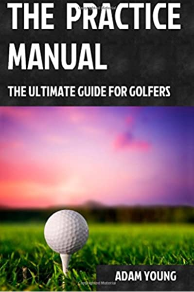 The Practice Manual The Ultimate Guide For Golfers Young Mr Adam 9781507723173 Amazon Com Books