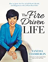 The Fire Driven Life: How To Ignite The Fire Of Self-worth, Health, And Happiness With A Plant-based Diet