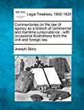 Commentaries on the law of agency as a branch of commercial and maritime jurisprudence : with occasional illustrations from the civil and foreign Law, Joseph Story, 1240036019