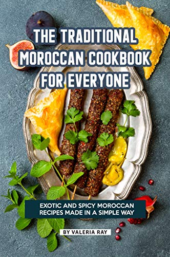 The Traditional Moroccan Cookbook for Everyone: Exotic and Spicy Moroccan Recipes Made in A Simple Way by [Ray, Valeria]