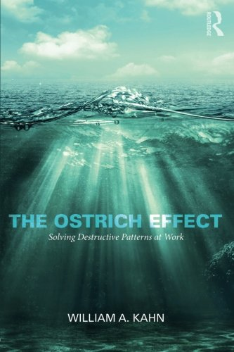 The Ostrich Effect: Solving Destructive Patterns at Work by William A Kahn