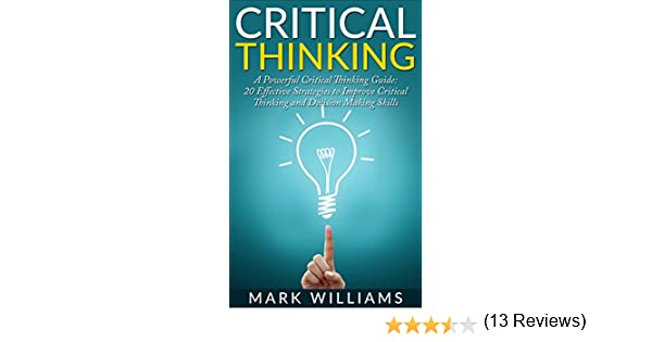 Critical Thinking: A Powerful Critical Thinking Guide: 20 ...