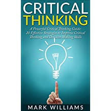 Critical Thinking: A Powerful Critical Thinking Guide: 20 Effective Strategies to Improve Critical Thinking and Decision Making Skills (Thinking Skills, ... Organization, Emotional Intelligence)