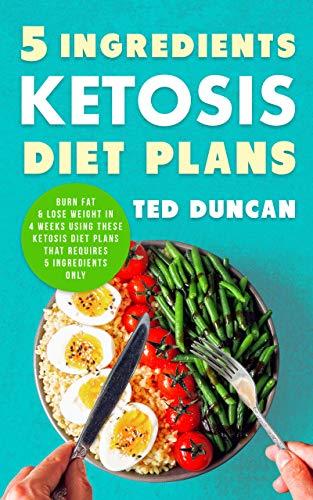 5 Ingredients Ketosis Diet Plans: Burn Fat & Lose Weight In 4 Weeks Using These Ketosis Diet Plans That Requires 5 Ingredients Only