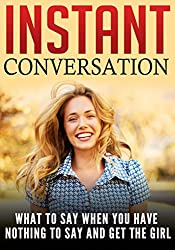 Instant Conversation: What To Say When You Have Nothing To Say And Get The Girl