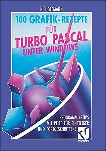 100 Grafik-Rezepte für Turbo Pascal unter Windows: Programmiertips mit Pfiff für Einsteiger und Fortgeschrittene (German Edition) (German) 1992nd Edition