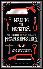 Making the Monster: The Science Behind Mary Shelley's Frankenstein (Bloomsbury Si