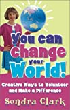 img - for You Can Change Your World!: Creative Ways to Volunteer & Make a Difference by Sondra Clark (2003-04-01) book / textbook / text book