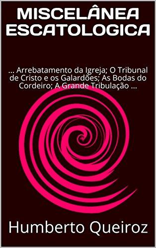 MISCELÂNEA ESCATOLÓGICA: ... Arrebatamento da Igreja; O Tribunal de Cristo e os Galardões; As Bodas do Cordeiro; A Grande Tribulação; Juízo Final ...