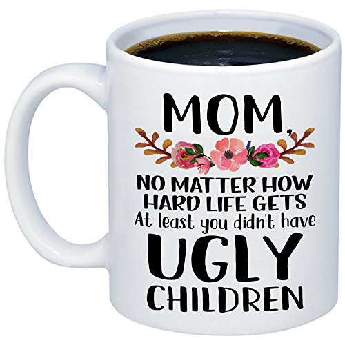 MyCozyCups Mother's Day Gift - Mom, At Least You Don't Have Ugly...