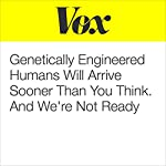 Genetically Engineered Humans Will Arrive Sooner Than You Think. And We're Not Ready. | Sean Illing