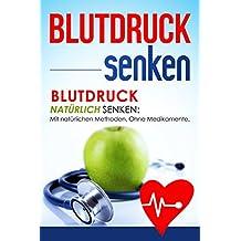 Blutdruck senken: Blutdruck natürlich senken: Mit natürlichen Methoden. Ohne Medikamente. (German Edition)